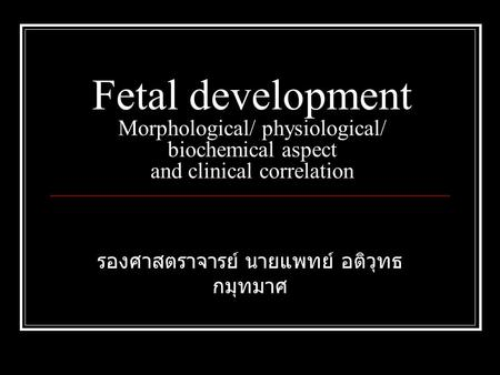 Fetal development Morphological/ physiological/ biochemical aspect and clinical correlation รองศาสตราจารย์ นายแพทย์ อติวุทธ กมุทมาศ.
