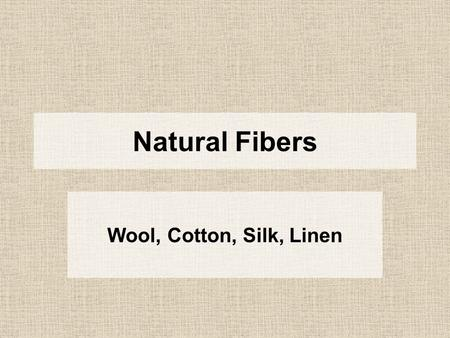 Natural Fibers Wool, Cotton, Silk, Linen. Silk One single thread can measure up to 4,000 feet in length.