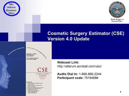 1 Cosmetic Surgery Estimator (CSE) Version 4.0 Update Health Budgets & Financial Policy Webcast Link:  Audio Dial In: 1-866-866-2244.