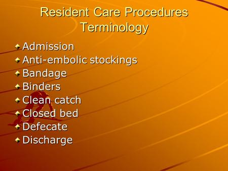Resident Care Procedures Terminology Admission Anti-embolic stockings BandageBinders Clean catch Closed bed DefecateDischarge.