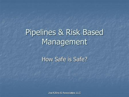 Joe Killins & Associates, LLC Pipelines & Risk Based Management How Safe is Safe?