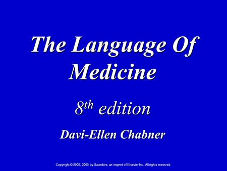 Copyright © 2008, 2005 by Saunders, an imprint of Elsevier Inc. All rights reserved. The Language Of Medicine 8 th edition Davi-Ellen Chabner.