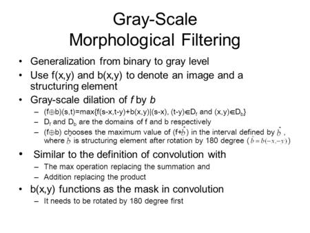 Gray-Scale Morphological Filtering Generalization from binary to gray level Use f(x,y) and b(x,y) to denote an image and a structuring element Gray-scale.
