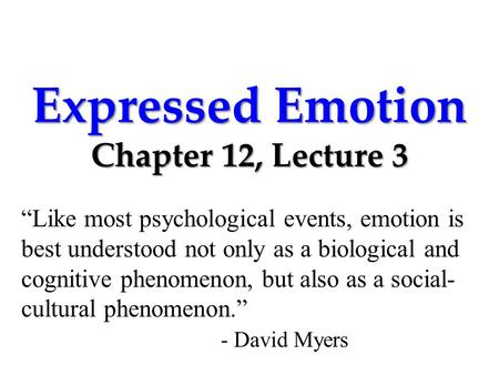 "Expressed Emotion Chapter 12, Lecture 3 ""Like most psychological events, emotion is best understood not only as a biological and cognitive phenomenon,"