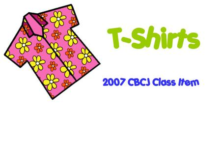 T-Shirts 2007 CBCJ Class Item. Purpose of T-Shirts Original Purpose – to be worn as an undergarment because they are lightweight and comfortable Now,