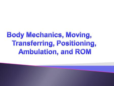 Body Mechanics, Moving, Transferring, Positioning, Ambulation, and ROM