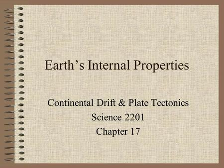 Earth's Internal Properties Continental Drift & Plate Tectonics Science 2201 Chapter 17.