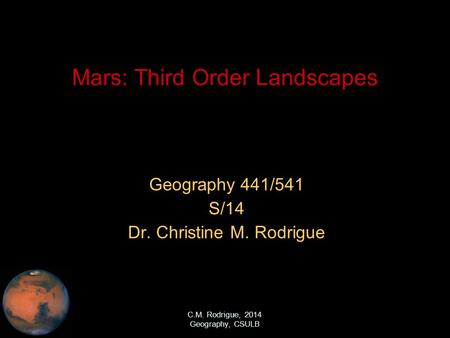 C.M. Rodrigue, 2014 Geography, CSULB Mars: Third Order Landscapes Geography 441/541 S/14 Dr. Christine M. Rodrigue.
