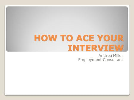 HOW TO ACE YOUR INTERVIEW Andrea Miller Employment Consultant.