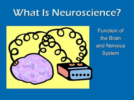What Is Neuroscience? Function of the Brain and Nervous System.
