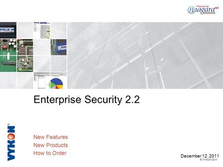 © VYKON 2011 Enterprise Security 2.2 New Features New Products How to Order December 12, 2011.