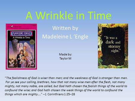 A Wrinkle in Time Written by Madeleine L 'Engle Made by: Taylor M The foolishness of God is wiser than men; and the weakness of God is stronger than men.