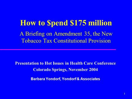 1 How to $pend $175 million A Briefing on Amendment 35, the New Tobacco Tax Constitutional Provision Presentation to Hot Issues in Health Care Conference.