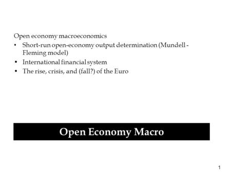 1 Open economy macroeconomics Short-run open-economy output determination (Mundell - Fleming model) International financial system The rise, crisis, and.