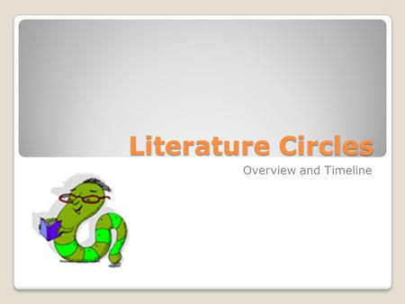 Literature Circles Overview and Timeline. Here's the general idea... For the rest of this school year, you will be part of a literature circle group.