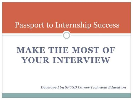 MAKE THE MOST OF YOUR INTERVIEW Passport to Internship Success Developed by SFUSD Career Technical Education.