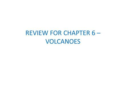 REVIEW FOR CHAPTER 6 – VOLCANOES. Where can we find volcanoes on earth? Most volcanoes are found near subduction zones and mid-ocean ridges. This explains.