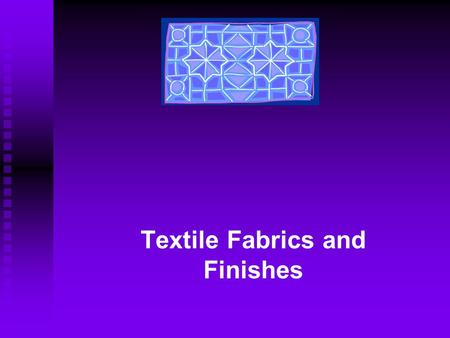 Textile Fabrics and Finishes. Objectives: Identify most common fabric constructions Describe main fabric finishing procedures Recognize importance of.