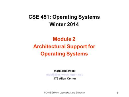 CSE 451: Operating Systems Winter 2014 Module 2 Architectural Support for Operating Systems Mark Zbikowski 476 Allen Center 1 ©