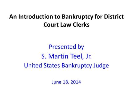 An Introduction to Bankruptcy for District Court Law Clerks Presented by S. Martin Teel, Jr. United States Bankruptcy Judge June 18, 2014.