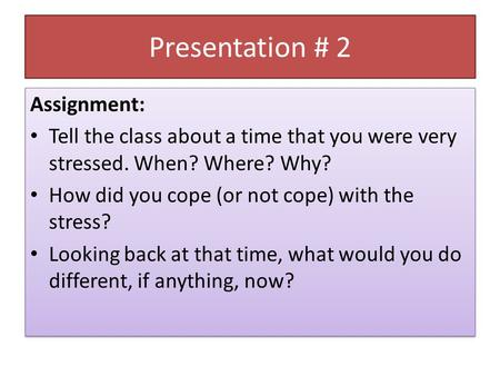 Presentation # 2 Assignment: Tell the class about a time that you were very stressed. When? Where? Why? How did you cope (or not cope) with the stress?