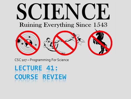CSC 107 – Programming For Science. Final Exam  Fri., Dec. 14 th from 12:30PM – 2:30PM in SH1028  For exam, plan on using full 2 hours  If major problem,