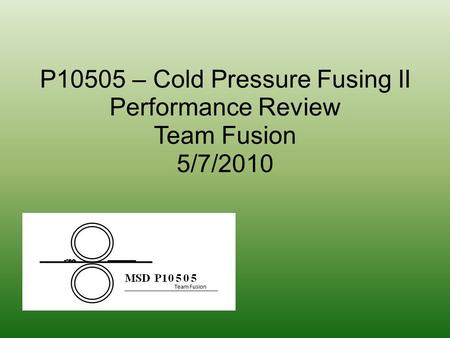 P10505 – Cold Pressure Fusing II Performance Review Team Fusion 5/7/2010.