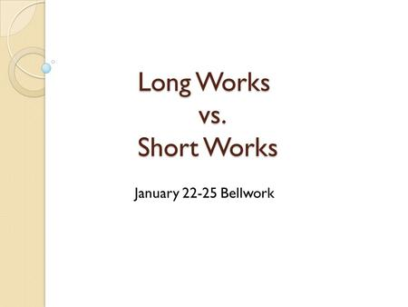 Long Works vs. Short Works January 22-25 Bellwork.