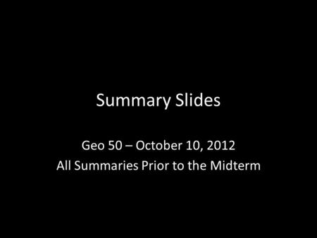 Summary Slides Geo 50 – October 10, 2012 All Summaries Prior to the Midterm.