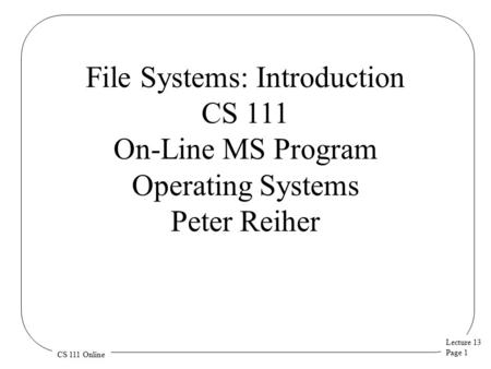 Lecture 13 Page 1 CS 111 Online File Systems: Introduction CS 111 On-Line MS Program Operating Systems Peter Reiher.
