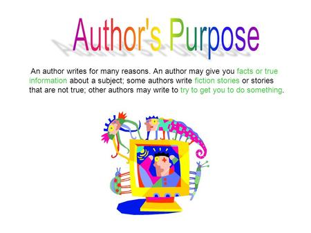 An author writes for many reasons. An author may give you facts or true information about a subject; some authors write fiction stories or stories that.