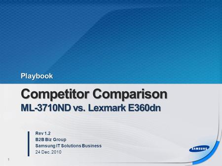 Competitor Comparison ML-3710ND vs. Lexmark E360dn Rev 1.2 B2B Biz Group Samsung IT Solutions Business 24 Dec. 2010 1 Playbook.