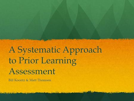 A Systematic Approach to Prior Learning Assessment Bill Koontz & Matt Thomsen.