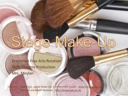 Freshman Fine Arts Rotation Tech. Theatre Production Mrs. Moylan Sources:Vale, Paul. Apply Make-Up: A Performer's Guide. www.thestage.co.uk. Victoria and.