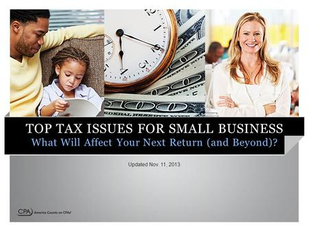 TOP TAX ISSUES FOR SMALL BUSINESS What Will Affect Your Next Return (and Beyond)? Updated Nov. 11, 2013.