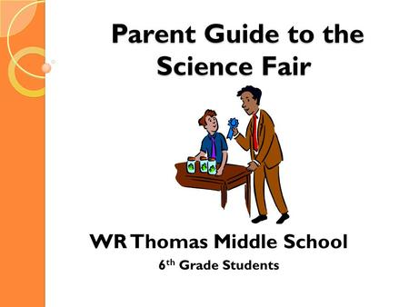 Parent Guide to the Science Fair Parent Guide to the Science Fair WR Thomas Middle School 6 th Grade Students.