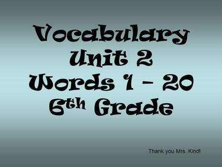 Vocabulary Unit 2 Words 1 – 20 6th Grade Thank you Mrs. Kind!