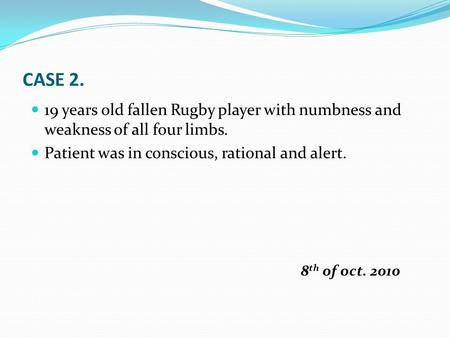 CASE 2. 19 years old fallen Rugby player with numbness and weakness of all four limbs. Patient was in conscious, rational and alert. 8 th of oct. 2010.