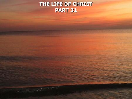 THE LIFE OF CHRIST PART 31 THE LIFE OF CHRIST PART 31.