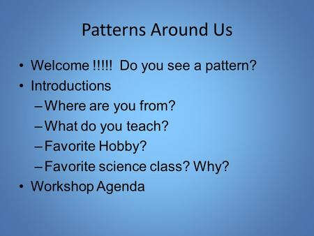 Patterns Around Us Welcome !!!!! Do you see a pattern? Introductions –Where are you from? –What do you teach? –Favorite Hobby? –Favorite science class?