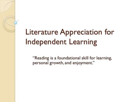 "Literature Appreciation for Independent Learning ""Reading is a foundational skill for learning, personal growth, and enjoyment."""