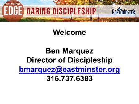 Welcome Ben Marquez Director of Discipleship 316.737.6383.