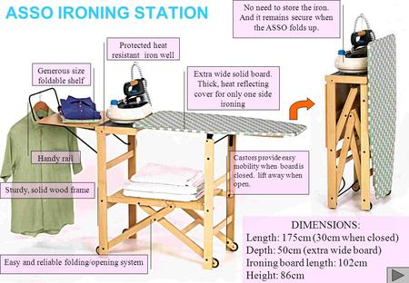 ASSO IRONING STATION Handy rail Sturdy, solid wood frame Extra wide solid board. Thick, heat reflecting cover for only one side ironing DIMENSIONS: Length: