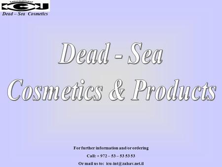 Dead – Sea Cosmetics For further information and/or ordering Call: + 972 – 53 – 53 53 53 Or mail us to: