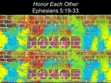 Honor Each Other Ephesians 5:19-33. Do not get drunk on wine, which leads to debauchery. Instead, be filled [keep on being filled] with the Spirit. Ephesians.