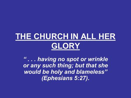 "THE CHURCH IN ALL HER GLORY ""... having no spot or wrinkle or any such thing; but that she would be holy and blameless"" (Ephesians 5:27)."