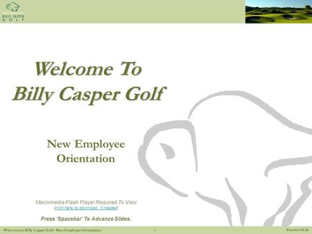 Version 04.06 Welcome to Billy Casper Golf – New Employee Orientation 1 Welcome To Billy Casper Golf New Employee Orientation Macromedia Flash Player Required.
