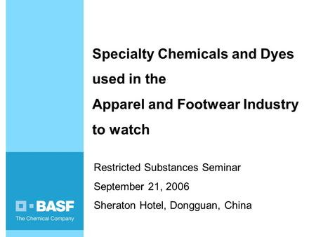 Specialty Chemicals and Dyes used in the Apparel and Footwear Industry to watch Restricted Substances Seminar September 21, 2006 Sheraton Hotel, Dongguan,