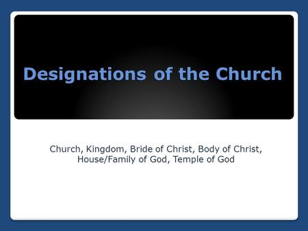 Designations of the Church Church, Kingdom, Bride of Christ, Body of Christ, House/Family of God, Temple of God.