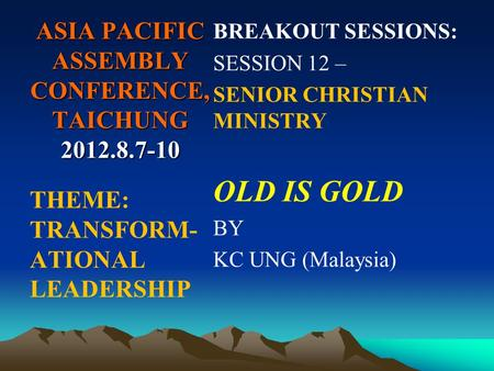 ASIA PACIFIC ASSEMBLY CONFERENCE, TAICHUNG 2012.8.7-10 BREAKOUT SESSIONS: SESSION 12 – SENIOR CHRISTIAN MINISTRY OLD IS GOLD BY KC UNG (Malaysia) THEME: